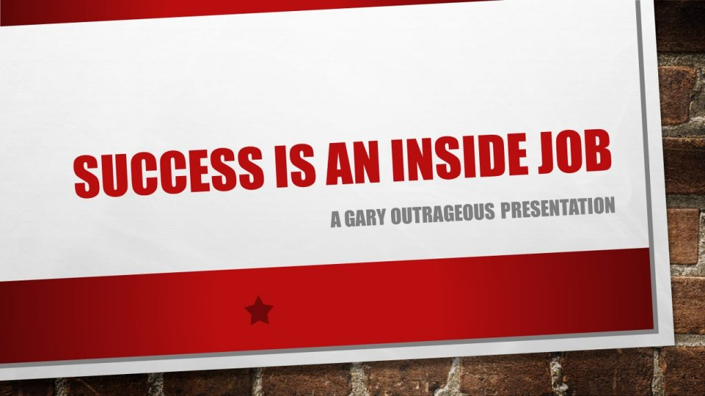 Success-is-an-inside-job-with-gary-outrageous